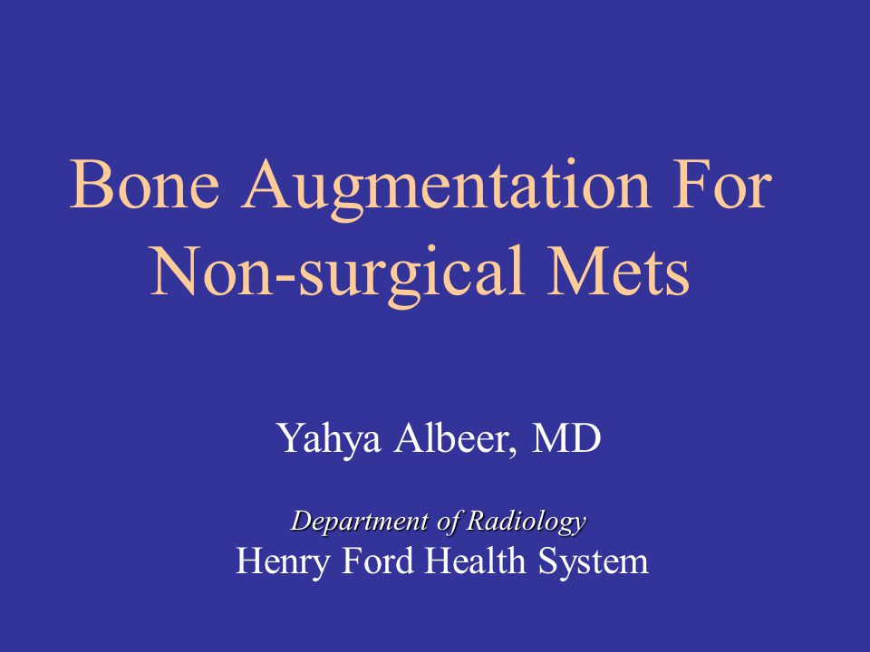 Bone Augmentation For Non-surgical Mets Yahya Albeer, MD Department of Radiology Department of Radiology Henry Ford Health System