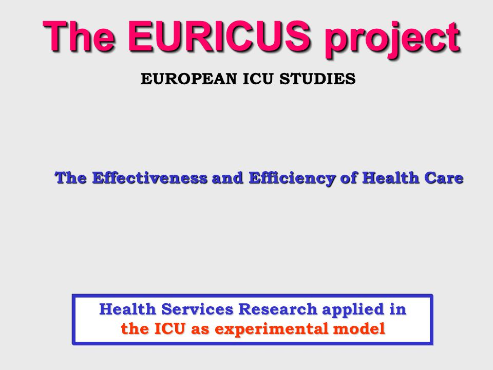 Health Services Research applied in the ICU as experimental model The EURICUS project EUROPEAN ICU STUDIES The Effectiveness and Efficiency of Health Care