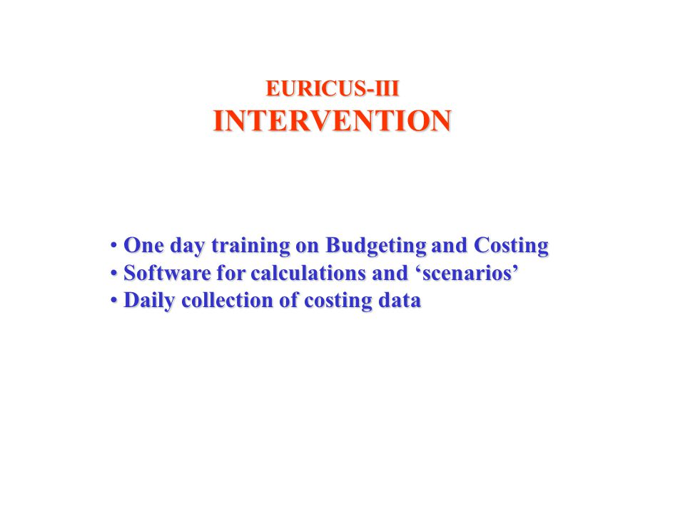 One day training on Budgeting and Costing Software for calculations and 'scenarios' Software for calculations and 'scenarios' Daily collection of costing data Daily collection of costing data EURICUS-IIIINTERVENTION