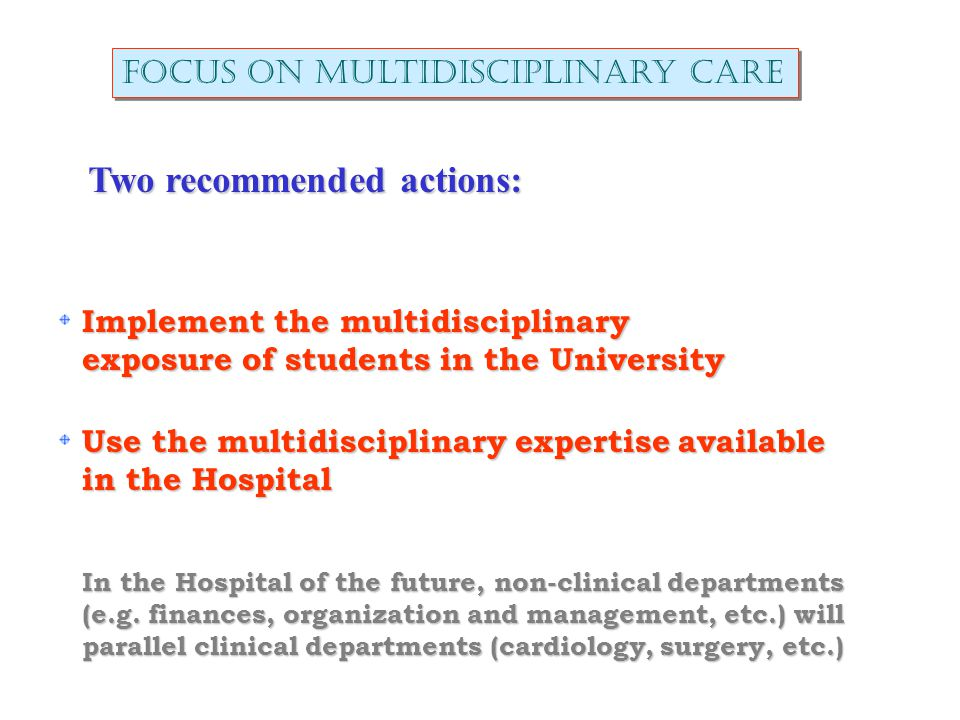 Focus on multidisciplinary care Two recommended actions: Implement the multidisciplinary exposure of students in the University Use the multidisciplinary expertise available in the Hospital In the Hospital of the future, non-clinical departments (e.g.