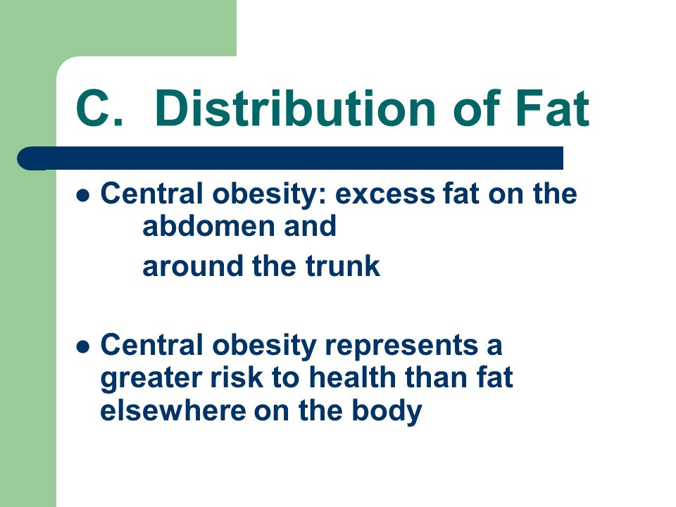 C. Distribution of Fat Central obesity: excess fat on the abdomen and around the trunk Central obesity represents a greater risk to health than fat el