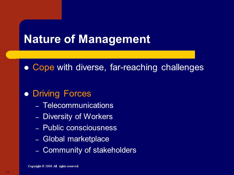 Copyright © 2008. All rights reserved. 18 Nature of Management Cope with diverse, far-reaching challenges Driving Forces – Telecommunications – Divers