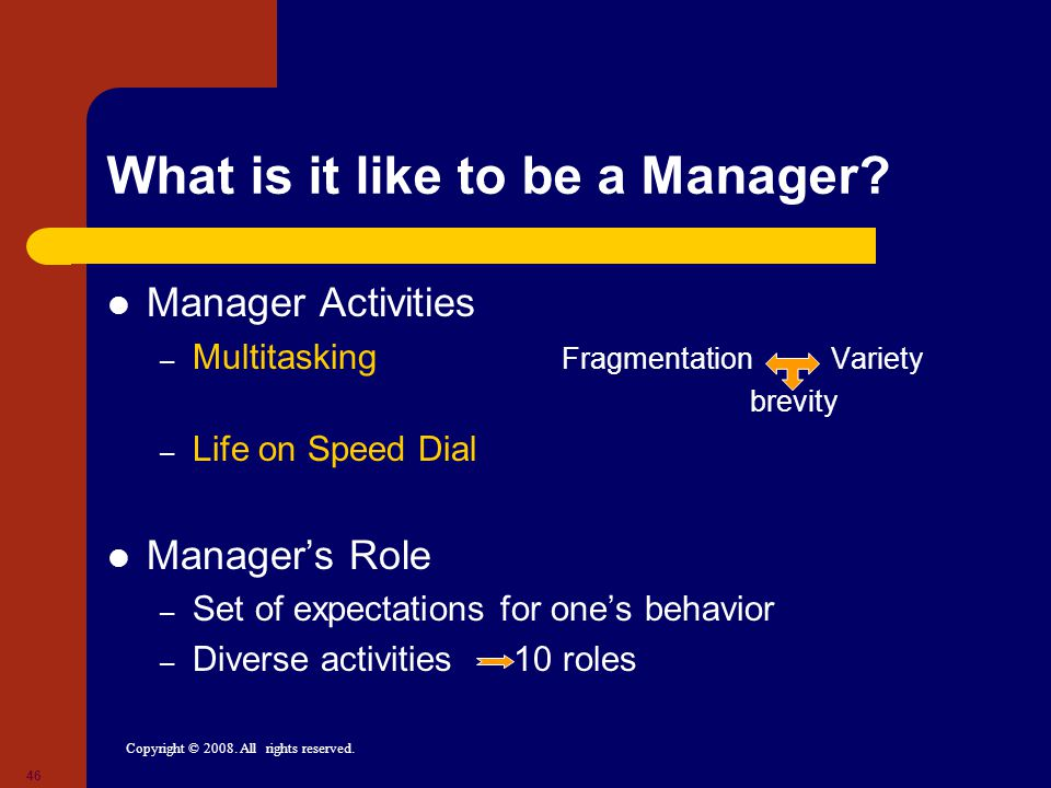 Copyright © 2008. All rights reserved. 46 What is it like to be a Manager.