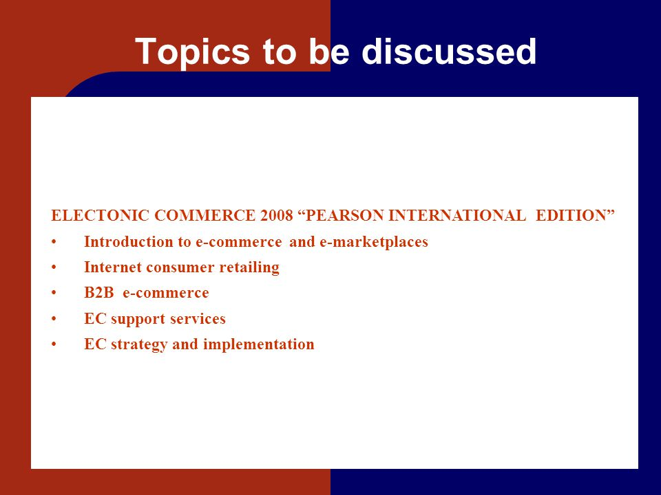 """Topics to be discussed ELECTONIC COMMERCE 2008 """"PEARSON INTERNATIONAL EDITION"""" Introduction to e-commerce and e-marketplaces Internet consumer retaili"""