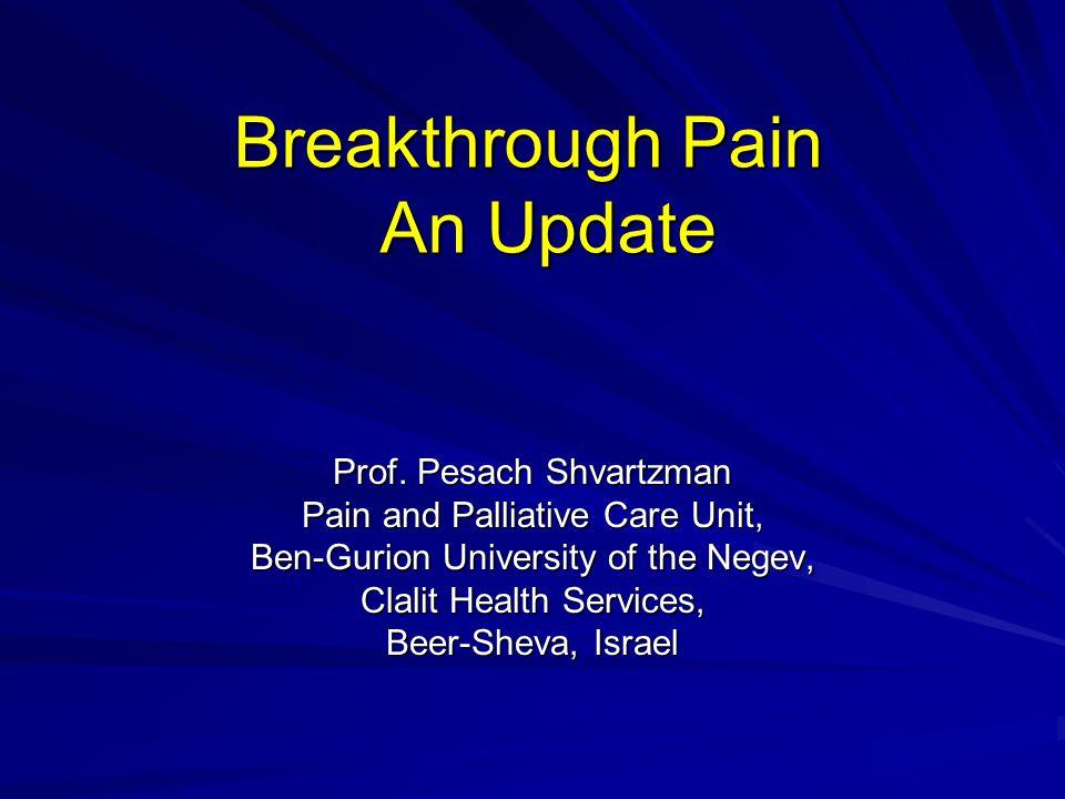 Breakthrough Pain An Update Prof. Pesach Shvartzman Pain and Palliative Care Unit, Ben-Gurion University of the Negev, Clalit Health Services, Beer-Sh