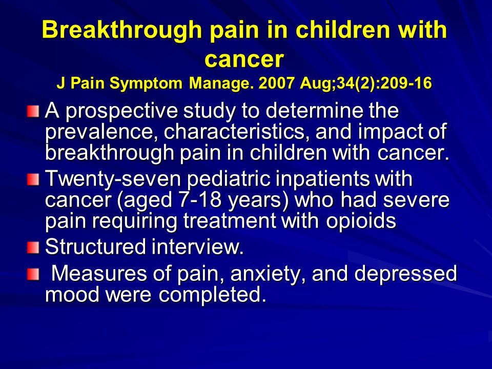 Breakthrough pain in children with cancer J Pain Symptom Manage. 2007 Aug;34(2):209-16 A prospective study to determine the prevalence, characteristic
