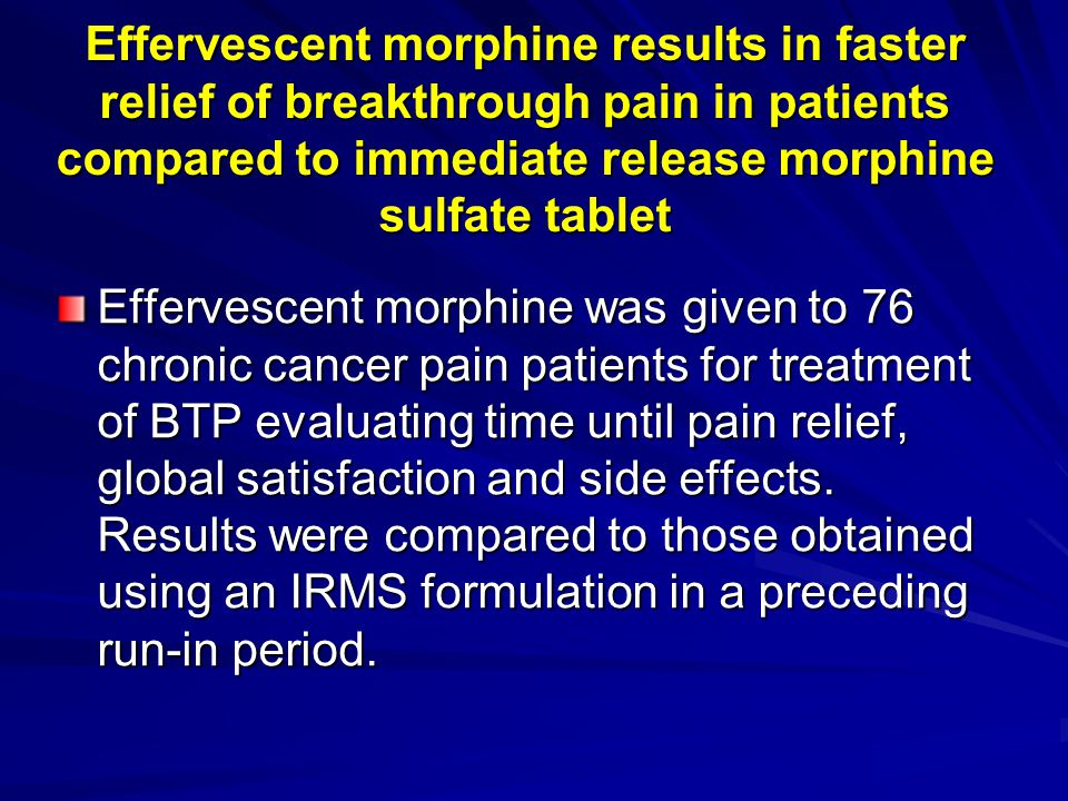 Effervescent morphine results in faster relief of breakthrough pain in patients compared to immediate release morphine sulfate tablet Effervescent mor