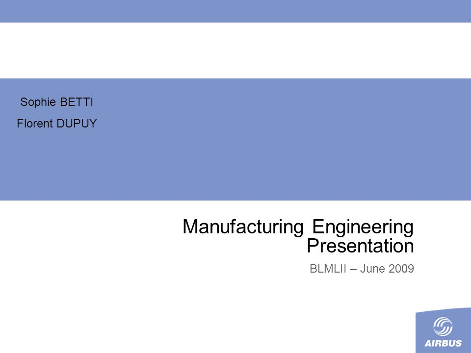 Manufacturing Engineering Presentation BLMLII – June 2009 Sophie BETTI Florent DUPUY