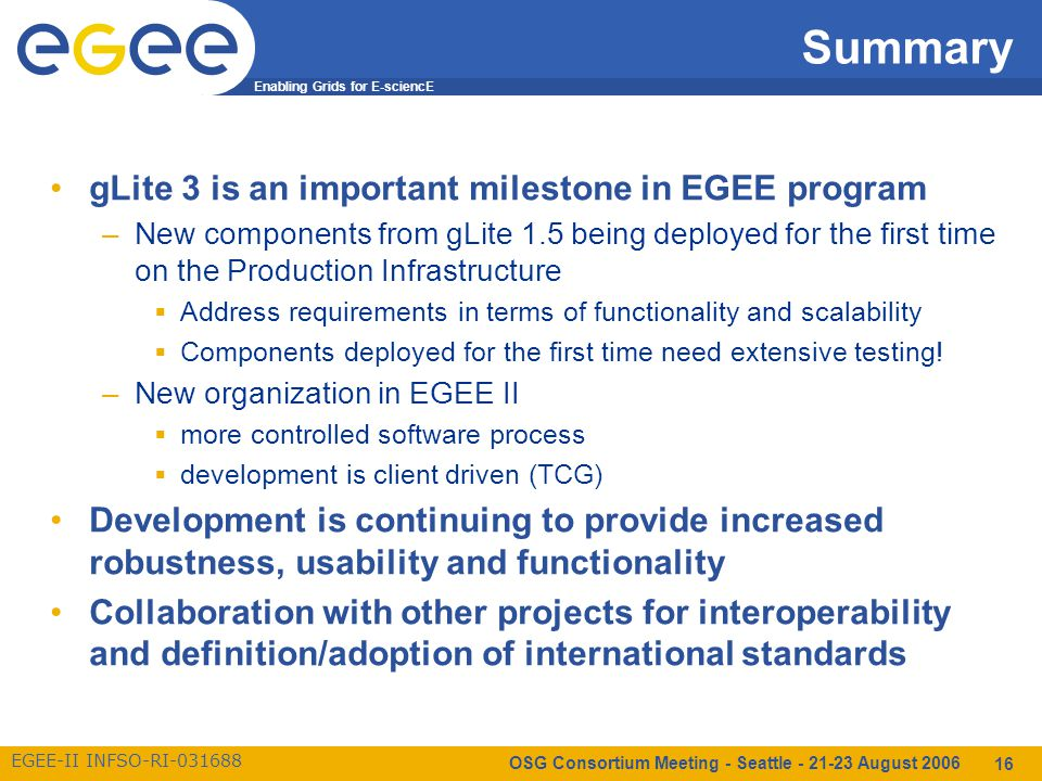 Enabling Grids for E-sciencE EGEE-II INFSO-RI-031688 OSG Consortium Meeting - Seattle - 21-23 August 2006 16 Summary gLite 3 is an important milestone in EGEE program –New components from gLite 1.5 being deployed for the first time on the Production Infrastructure  Address requirements in terms of functionality and scalability  Components deployed for the first time need extensive testing.