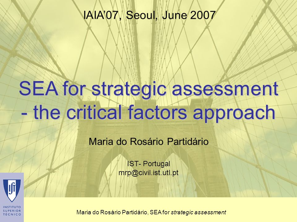 Maria do Rosário Partidário, SEA for strategic assessment SEA for strategic assessment - the critical factors approach Maria do Rosário Partidário IST- Portugal mrp@civil.ist.utl.pt IAIA'07, Seoul, June 2007
