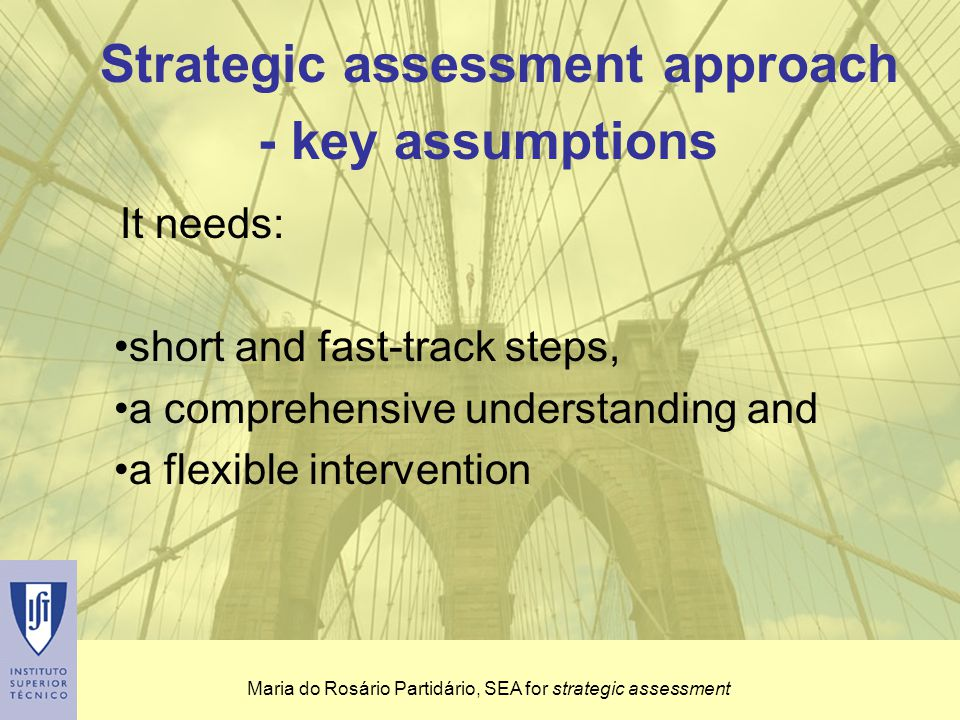 Maria do Rosário Partidário, SEA for strategic assessment Follow-up Strongly based on monitoring and performance assessment SEA cycle is short and frequent and is driven by the strategy dynamics Strategic methodology for SEA - key elements