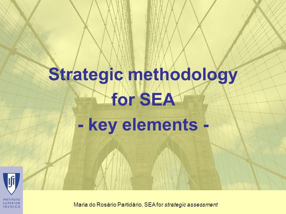 Maria do Rosário Partidário, SEA for strategic assessment Strategic Reference Framework (SRF) establishes an assessment referential based on relevant environmental, sectoral and sustainable development objectives Strategic methodology for SEA - key elements
