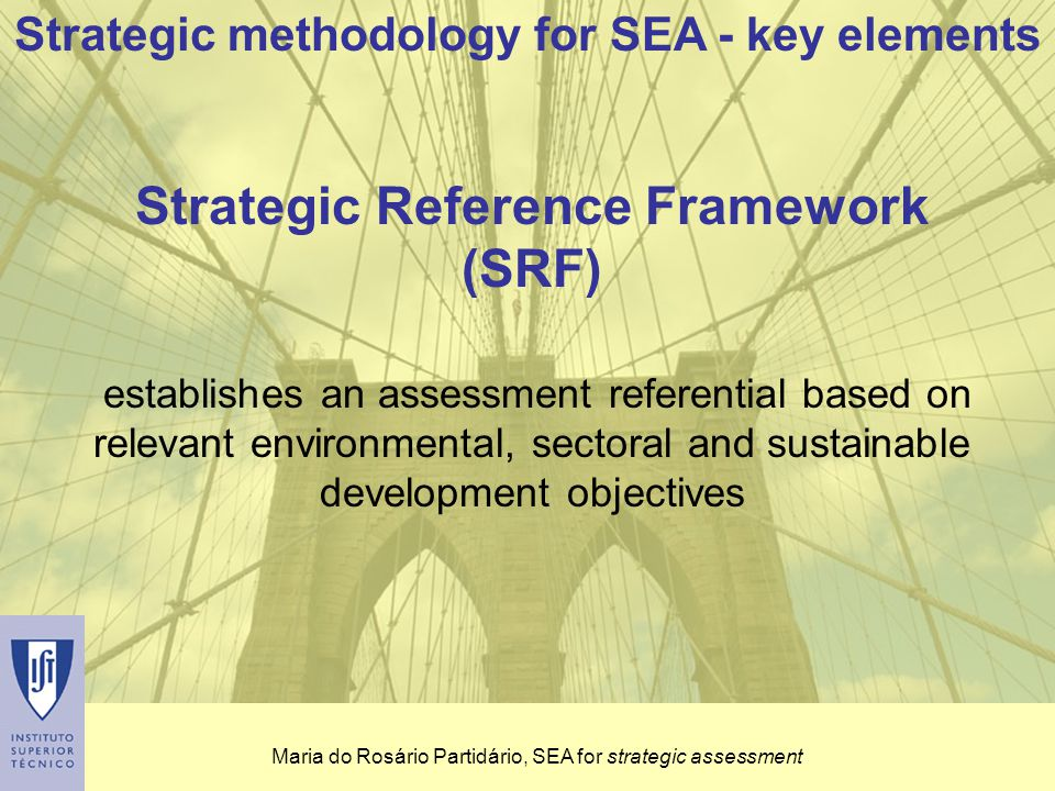Maria do Rosário Partidário, SEA for strategic assessment Strategic Reference Framework (SRF) establishes an assessment referential based on relevant environmental, sectoral and sustainable development objectives Strategic methodology for SEA - key elements