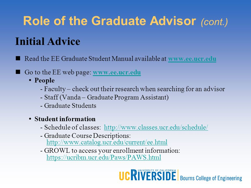 Role of the Graduate Advisor (cont.) Initial Advice Read the EE Graduate Student Manual available at www.ee.ucr.eduwww.ee.ucr.edu Go to the EE web pag