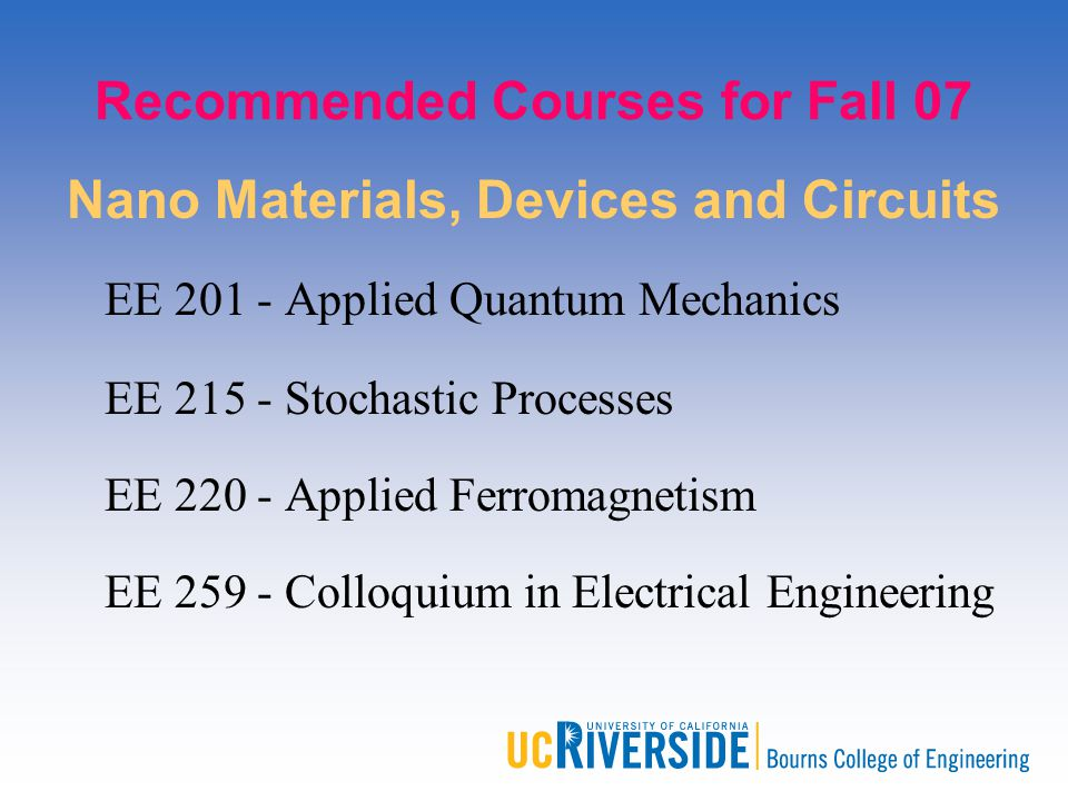 Recommended Courses for Fall 07 Nano Materials, Devices and Circuits EE 201 - Applied Quantum Mechanics EE 215 - Stochastic Processes EE 220 - Applied