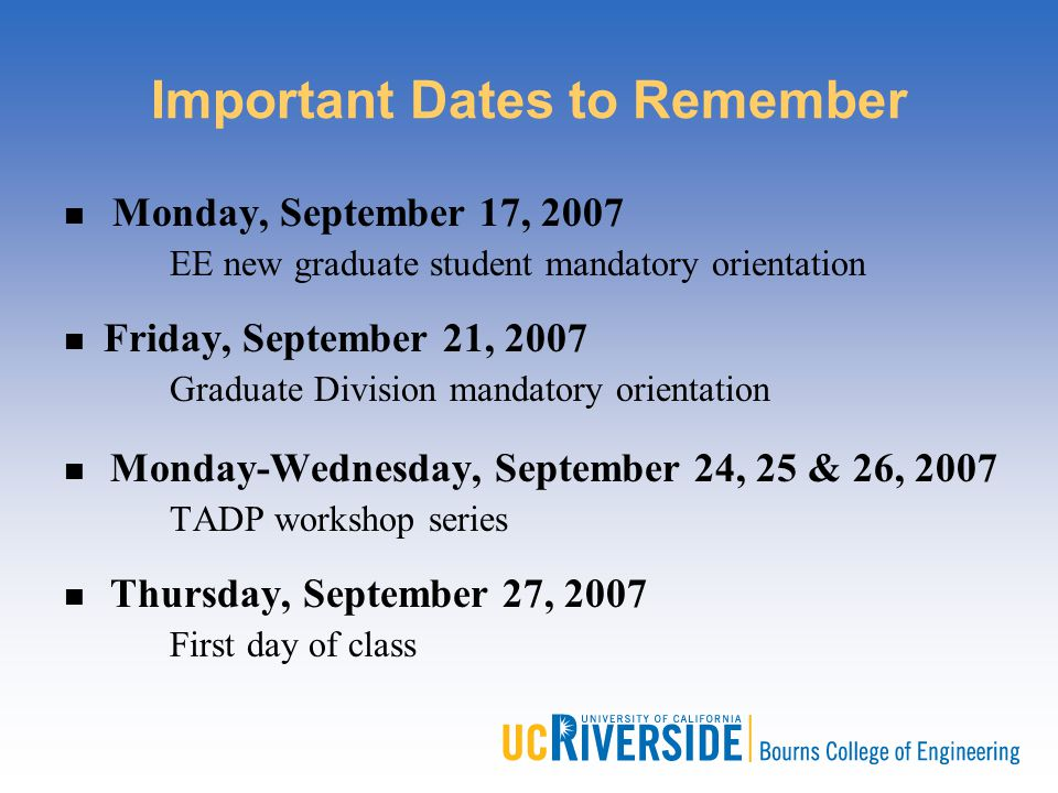 Important Dates to Remember Monday, September 17, 2007 EE new graduate student mandatory orientation Friday, September 21, 2007 Graduate Division mand
