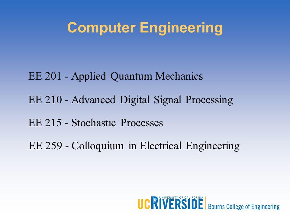 Computer Engineering EE 201 - Applied Quantum Mechanics EE 210 - Advanced Digital Signal Processing EE 215 - Stochastic Processes EE 259 - Colloquium
