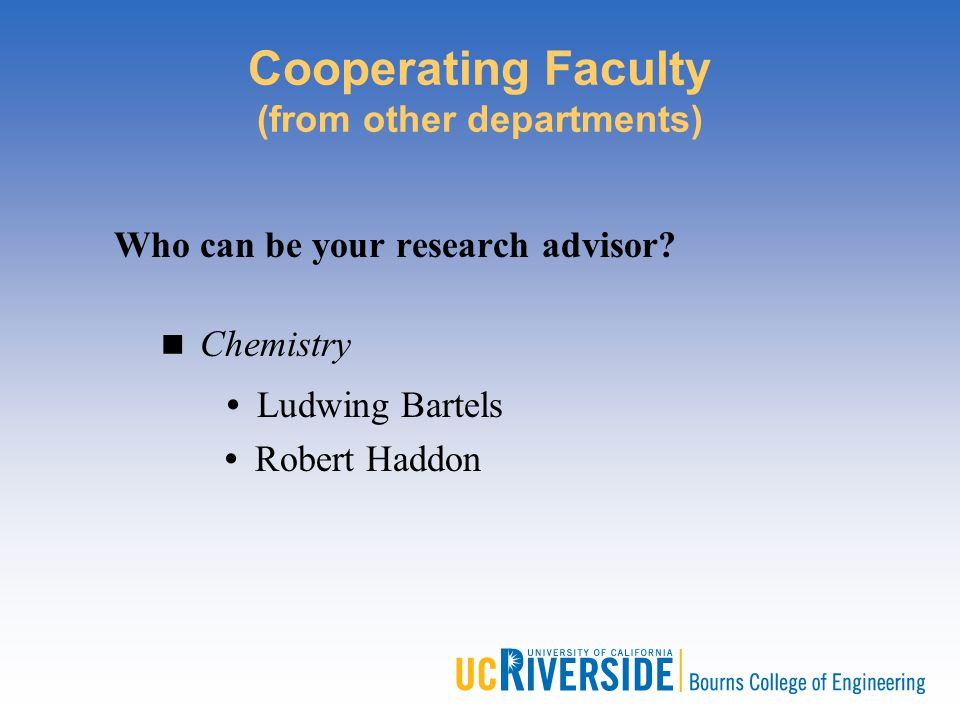 Cooperating Faculty (from other departments) Who can be your research advisor? Chemistry Ludwing Bartels Robert Haddon