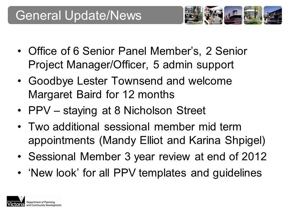 General Update/News Office of 6 Senior Panel Member's, 2 Senior Project Manager/Officer, 5 admin support Goodbye Lester Townsend and welcome Margaret Baird for 12 months PPV – staying at 8 Nicholson Street Two additional sessional member mid term appointments (Mandy Elliot and Karina Shpigel) Sessional Member 3 year review at end of 2012 'New look' for all PPV templates and guidelines