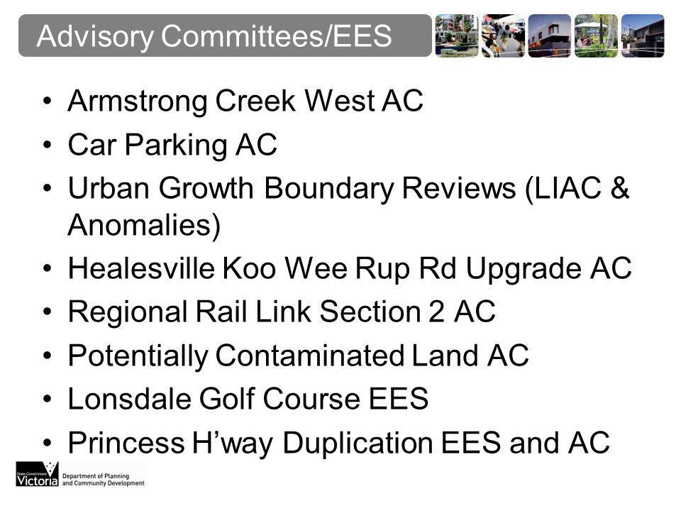 Advisory Committees/EES Armstrong Creek West AC Car Parking AC Urban Growth Boundary Reviews (LIAC & Anomalies) Healesville Koo Wee Rup Rd Upgrade AC Regional Rail Link Section 2 AC Potentially Contaminated Land AC Lonsdale Golf Course EES Princess H'way Duplication EES and AC