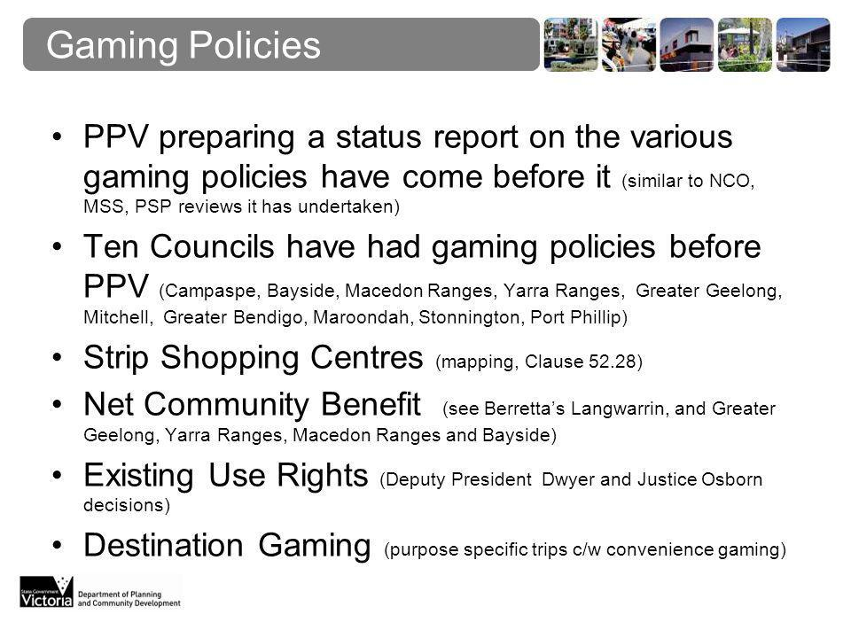 Gaming Policies PPV preparing a status report on the various gaming policies have come before it (similar to NCO, MSS, PSP reviews it has undertaken) Ten Councils have had gaming policies before PPV (Campaspe, Bayside, Macedon Ranges, Yarra Ranges, Greater Geelong, Mitchell, Greater Bendigo, Maroondah, Stonnington, Port Phillip) Strip Shopping Centres (mapping, Clause 52.28) Net Community Benefit (see Berretta's Langwarrin, and Greater Geelong, Yarra Ranges, Macedon Ranges and Bayside) Existing Use Rights (Deputy President Dwyer and Justice Osborn decisions) Destination Gaming (purpose specific trips c/w convenience gaming)