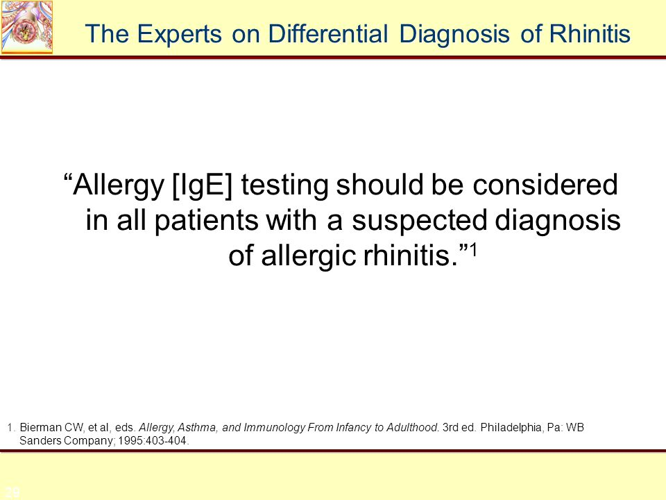 29 The Experts on Differential Diagnosis of Rhinitis Allergy [IgE] testing should be considered in all patients with a suspected diagnosis of allergic rhinitis. 1 1.