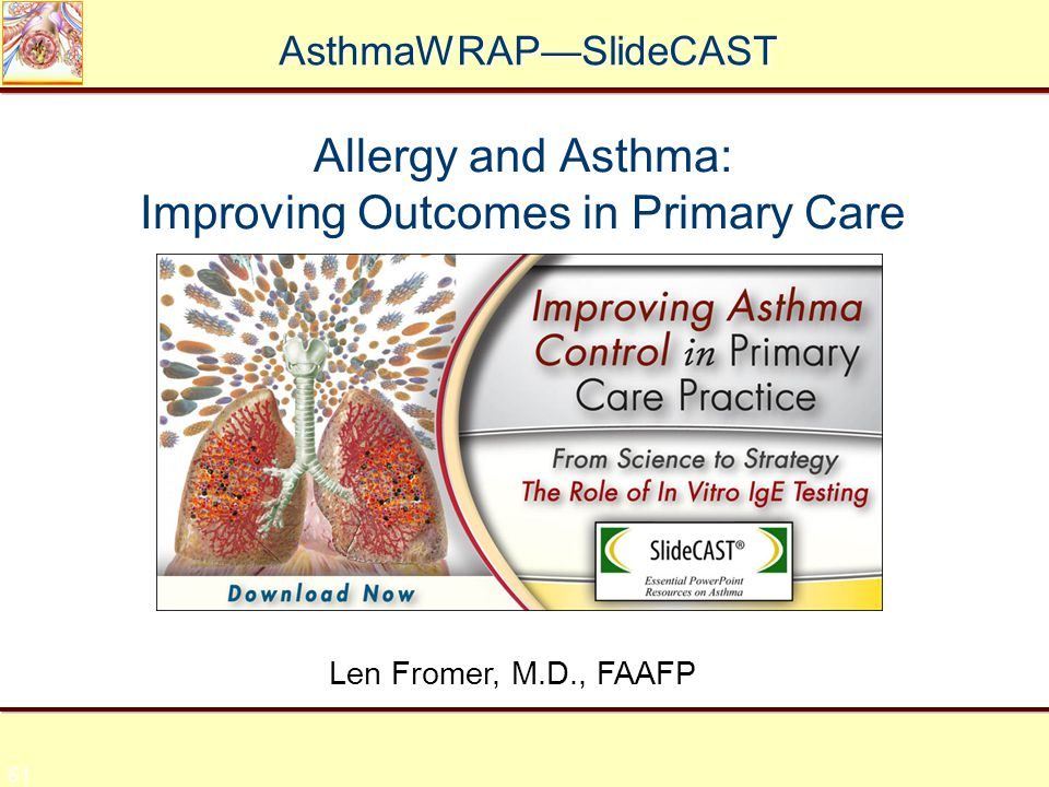 51 Allergy and Asthma: Improving Outcomes in Primary Care Len Fromer, M.D., FAAFP AsthmaWRAP—SlideCAST