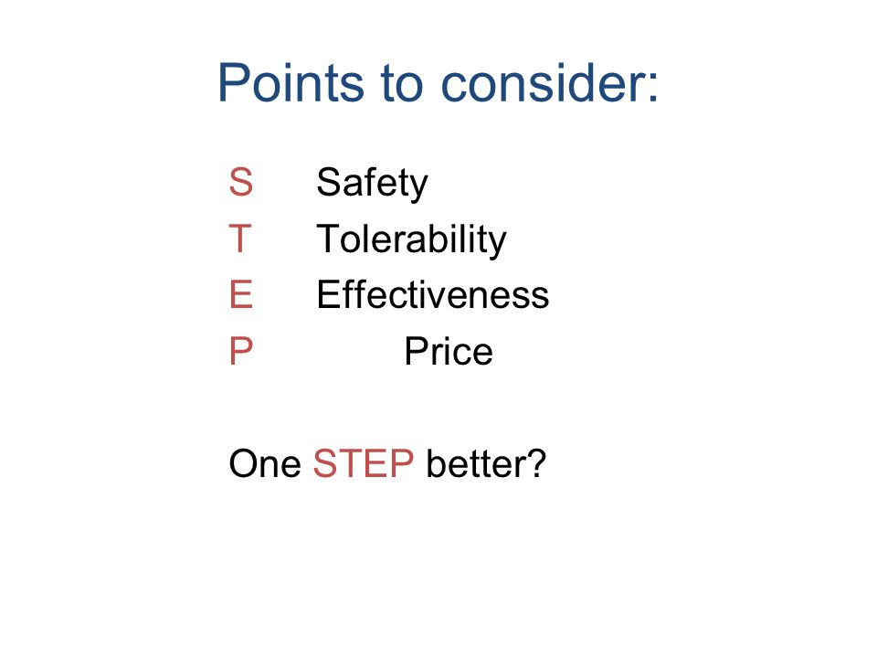 Points to consider: SSafety TTolerability EEffectiveness PPrice One STEP better
