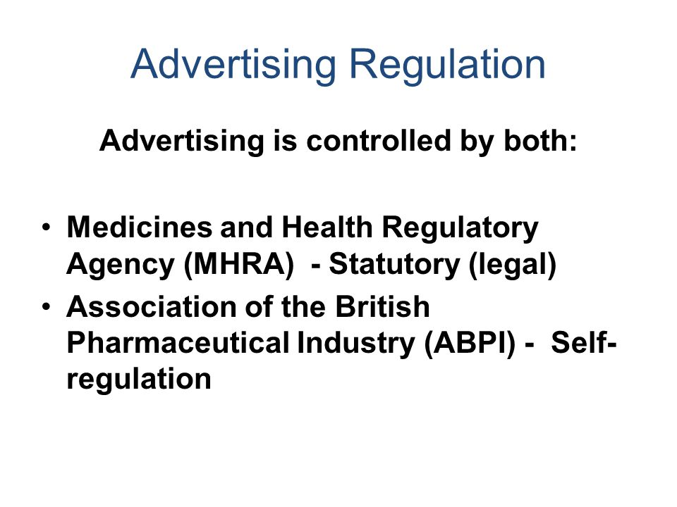 Advertising Regulation Advertising is controlled by both: Medicines and Health Regulatory Agency (MHRA) - Statutory (legal) Association of the British Pharmaceutical Industry (ABPI) - Self- regulation