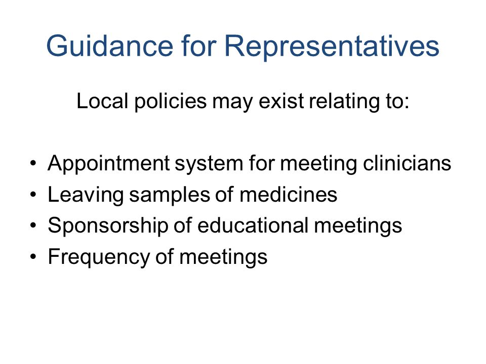 Guidance for Representatives Local policies may exist relating to: Appointment system for meeting clinicians Leaving samples of medicines Sponsorship