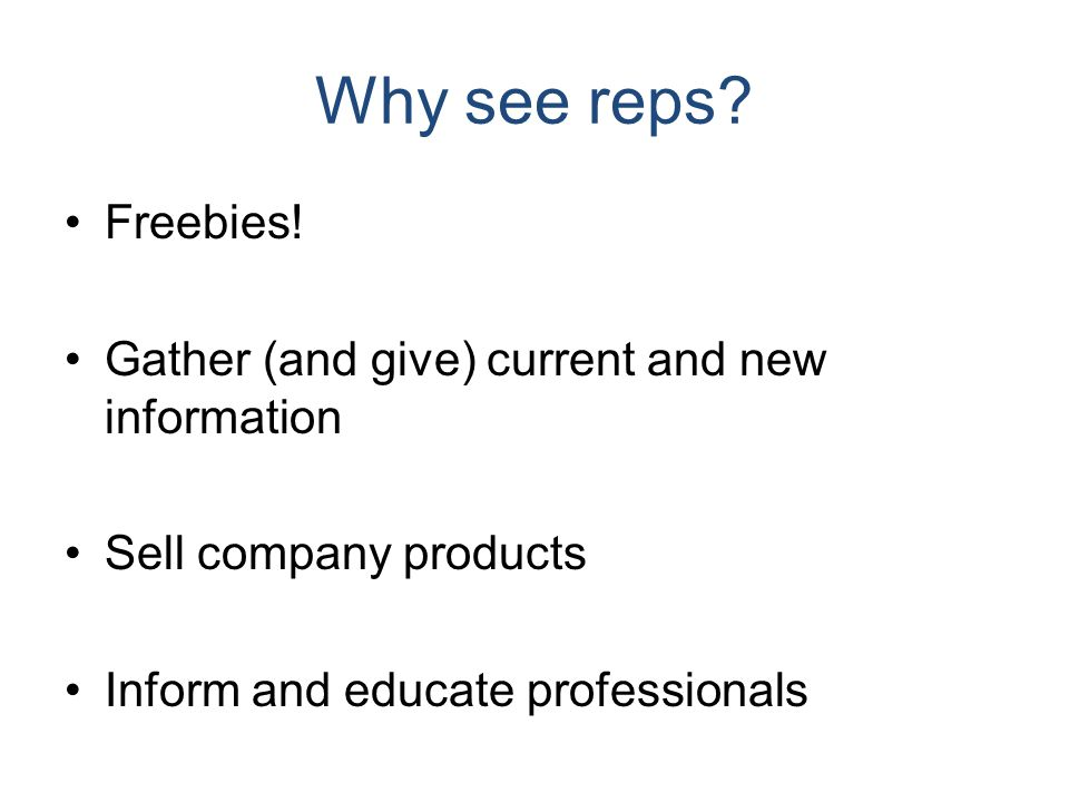 Why see reps? Freebies! Gather (and give) current and new information Sell company products Inform and educate professionals