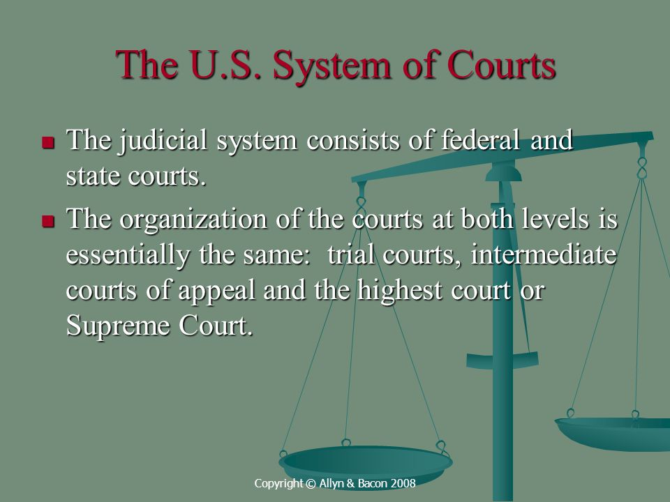 Copyright © Allyn & Bacon 2008 The U.S. System of Courts The judicial system consists of federal and state courts. The judicial system consists of fed