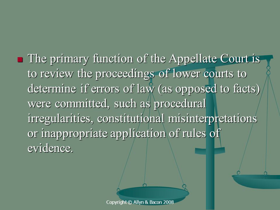 Copyright © Allyn & Bacon 2008 The primary function of the Appellate Court is to review the proceedings of lower courts to determine if errors of law (as opposed to facts) were committed, such as procedural irregularities, constitutional misinterpretations or inappropriate application of rules of evidence.