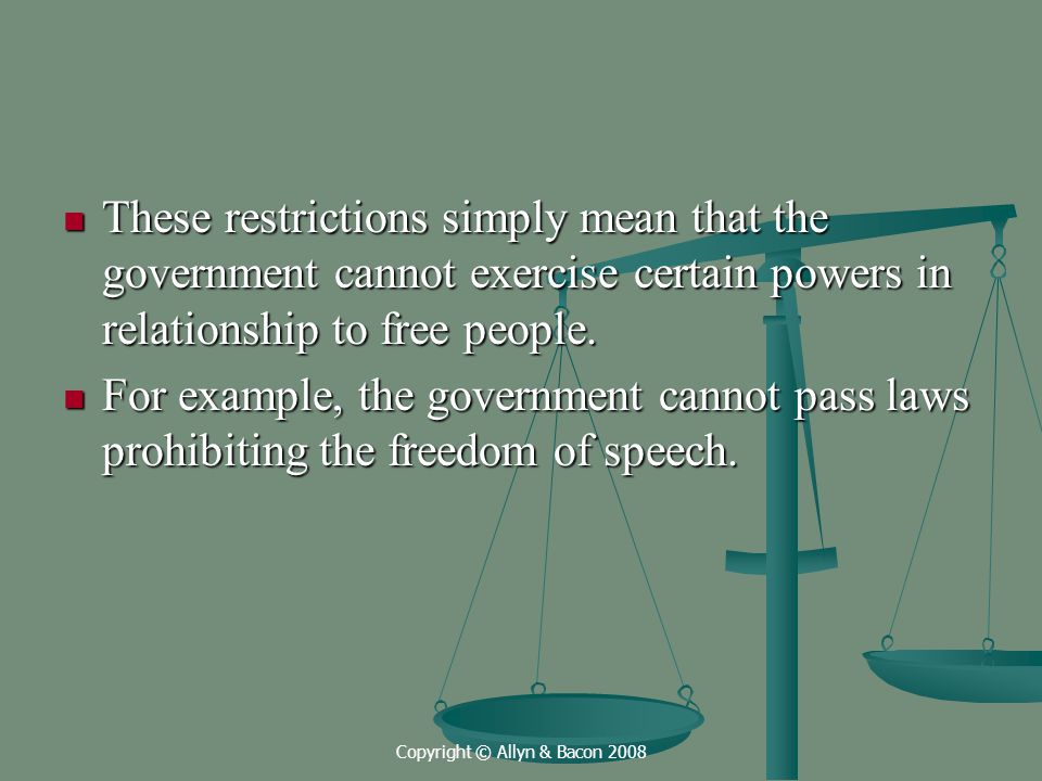 Copyright © Allyn & Bacon 2008 These restrictions simply mean that the government cannot exercise certain powers in relationship to free people.