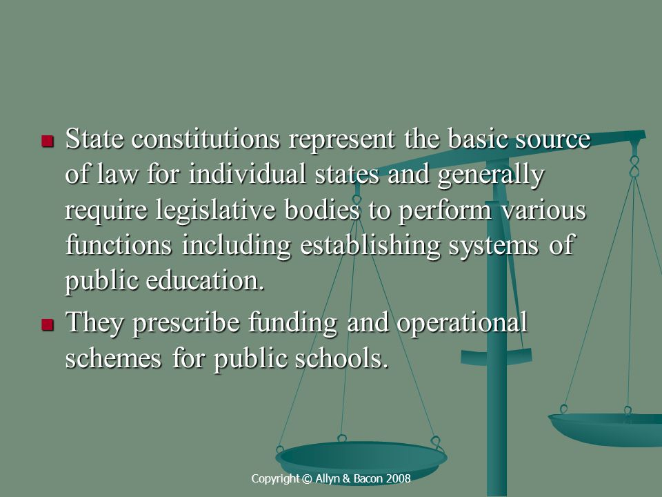 Copyright © Allyn & Bacon 2008 State constitutions represent the basic source of law for individual states and generally require legislative bodies to perform various functions including establishing systems of public education.