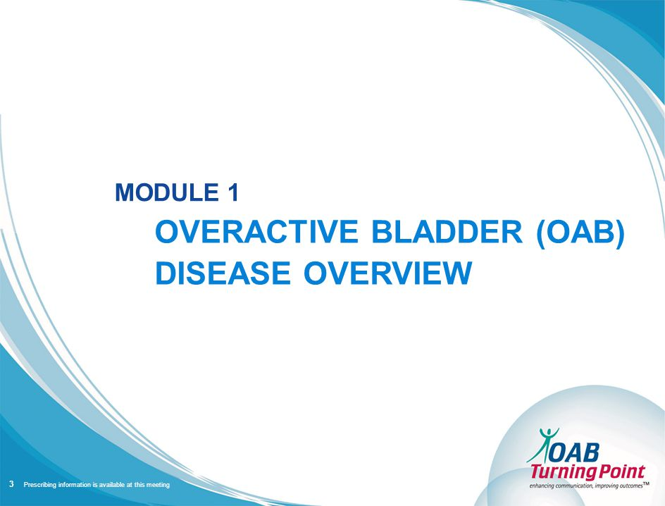 Prescribing information is available at this meeting MODULE 1 OVERACTIVE BLADDER (OAB) DISEASE OVERVIEW 3