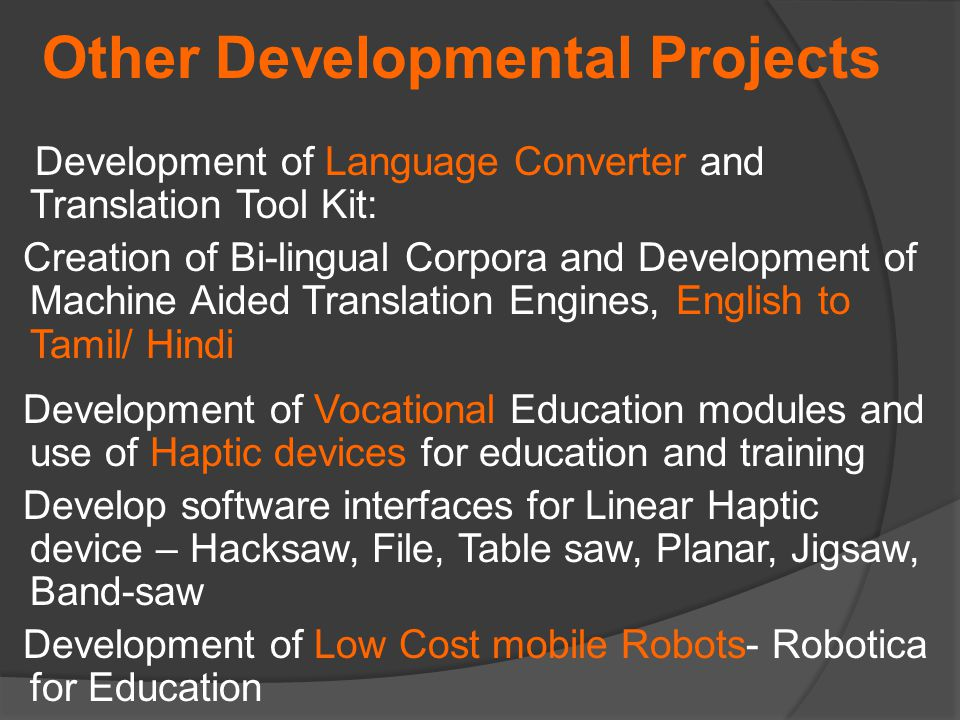 Development of Language Converter and Translation Tool Kit: Creation of Bi-lingual Corpora and Development of Machine Aided Translation Engines, English to Tamil/ Hindi Development of Vocational Education modules and use of Haptic devices for education and training Develop software interfaces for Linear Haptic device – Hacksaw, File, Table saw, Planar, Jigsaw, Band-saw Development of Low Cost mobile Robots- Robotica for Education Other Developmental Projects