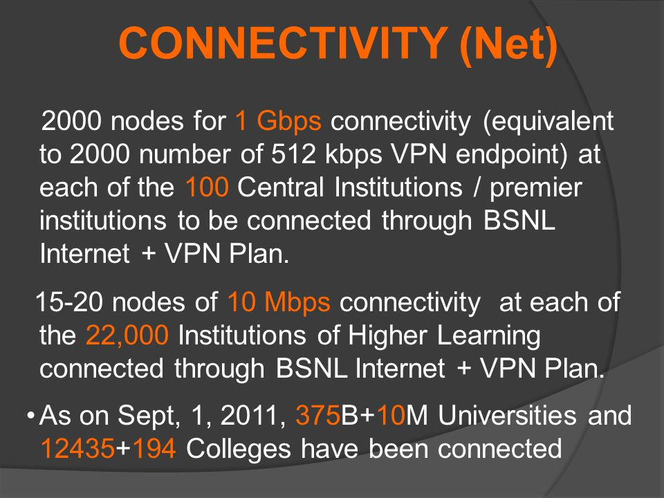2000 nodes for 1 Gbps connectivity (equivalent to 2000 number of 512 kbps VPN endpoint) at each of the 100 Central Institutions / premier institutions to be connected through BSNL Internet + VPN Plan.