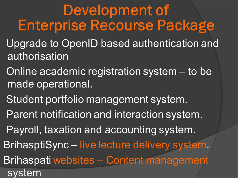 Development of Enterprise Recourse Package Upgrade to OpenID based authentication and authorisation Online academic registration system – to be made operational.