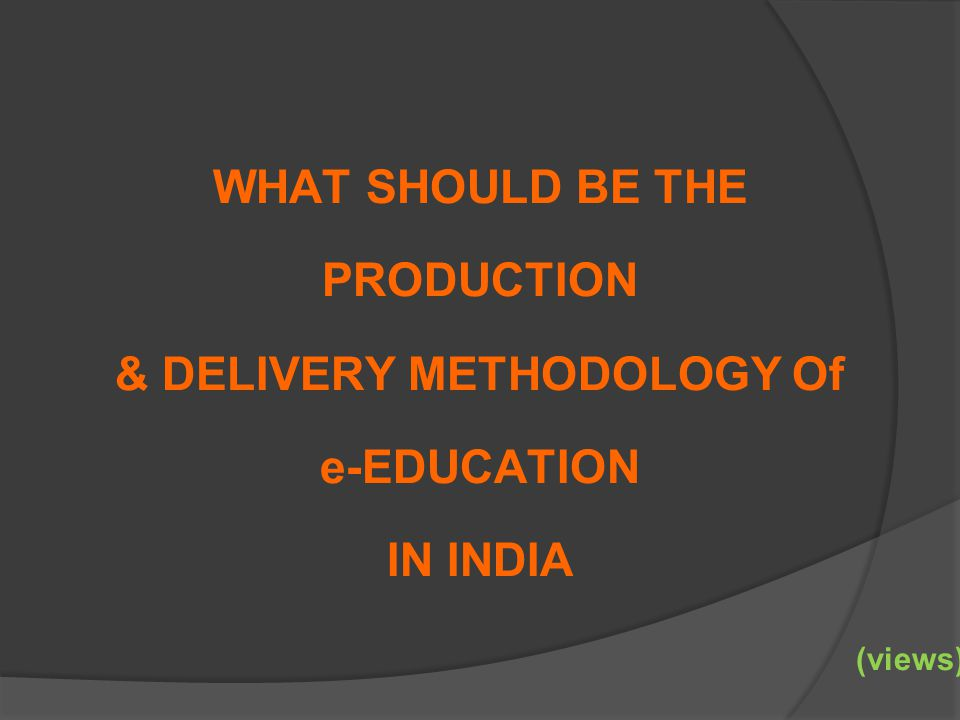 WHAT SHOULD BE THE PRODUCTION & DELIVERY METHODOLOGY Of e-EDUCATION IN INDIA (views)