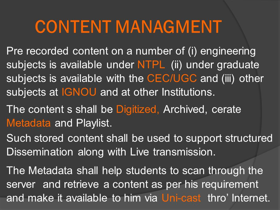 CONTENT MANAGMENT Pre recorded content on a number of (i) engineering subjects is available under NTPL (ii) under graduate subjects is available with the CEC/UGC and (iii) other subjects at IGNOU and at other Institutions.