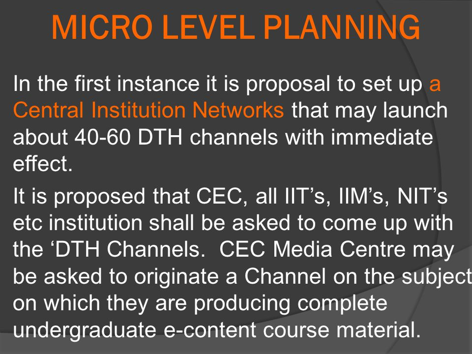 MICRO LEVEL PLANNING In the first instance it is proposal to set up a Central Institution Networks that may launch about 40-60 DTH channels with immediate effect.