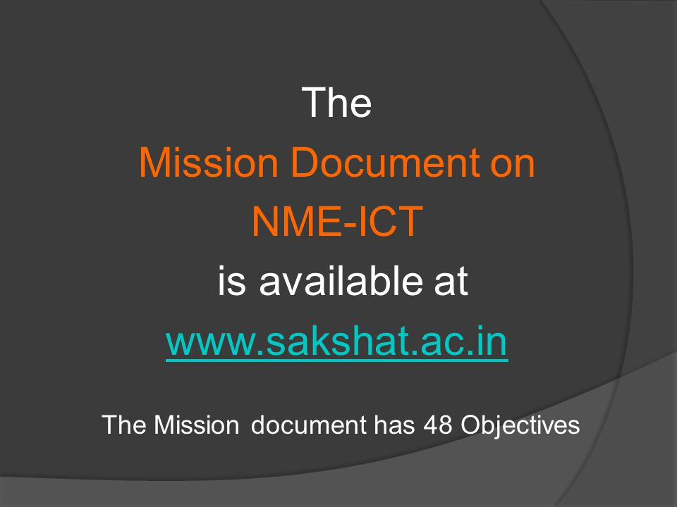 The Mission Document on NME-ICT is available at www.sakshat.ac.in The Mission document has 48 Objectives