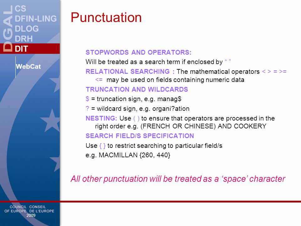 WebCat 2009 Punctuation STOPWORDS AND OPERATORS: Will be treated as a search term if enclosed by RELATIONAL SEARCHING : The mathematical operators = >= <= may be used on fields containing numeric data TRUNCATION AND WILDCARDS $ = truncation sign, e.g.