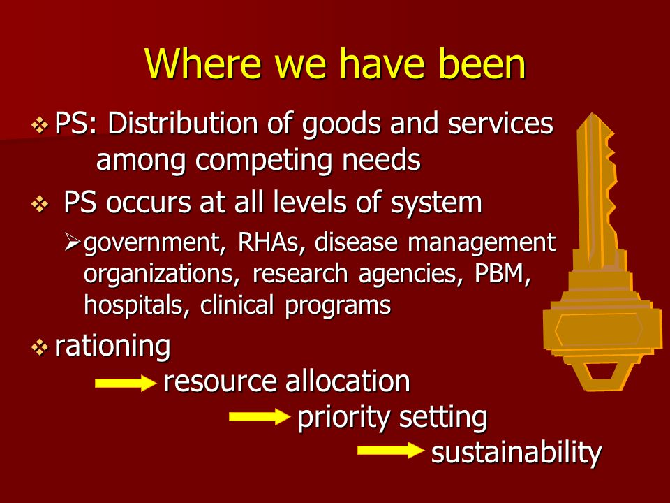  PS: Distribution of goods and services among competing needs  PS occurs at all levels of system  government, RHAs, disease management organizations, research agencies, PBM, hospitals, clinical programs  rationing resource allocation priority setting sustainability Where we have been