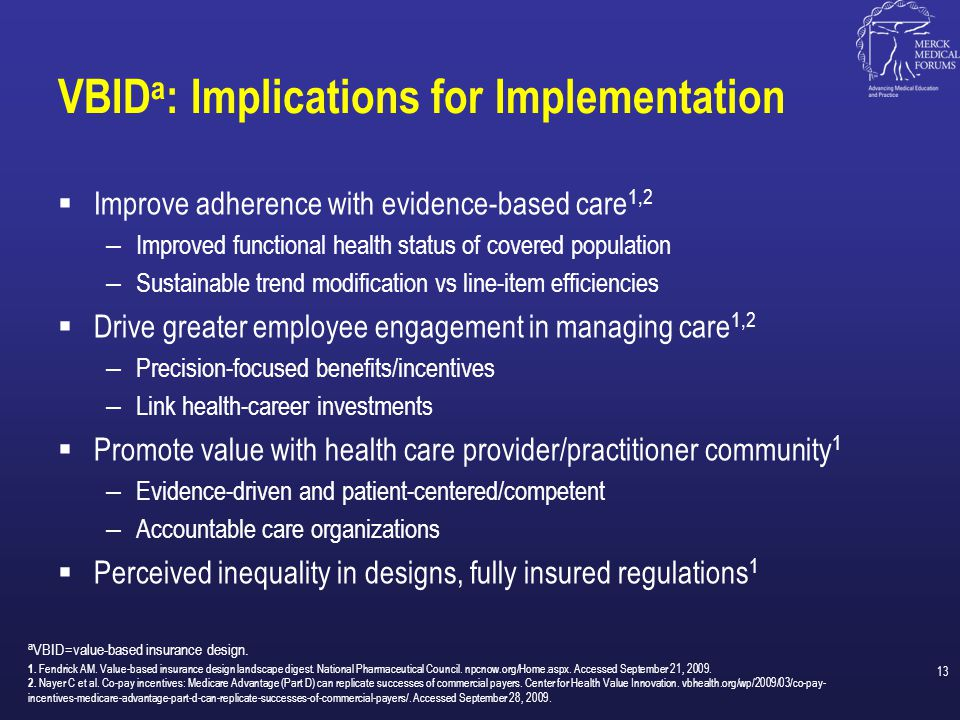 Challenges to VBID 1,a  Human resource concerns: Patients may object to different copays  Legal and tax issues: Always a concern, but existing programs illustrate that options may be considered to address these concerns  Privacy concerns: Some VBID programs require identification of patients with specific diagnoses; HIPAA b compliance is a must.