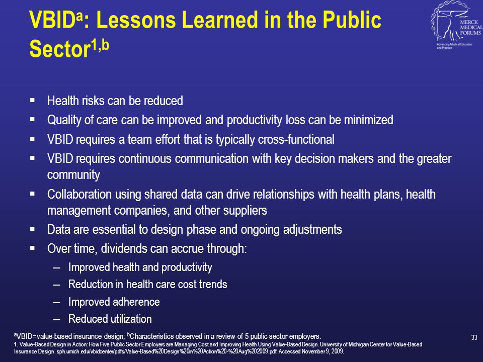 Drive the Value of Every Health Dollar  Data drive decisions 1  Design must be straightforward and simple 1  Delivery and sustainable behavior change depend on adherence 1 – Easy, actionable goals – Frequent, relevant communication  Dividends are measured in total health impact 1 – Must be shared with stakeholders Ultimately, the alignment of financial incentives...will encourage the use of high value care...and produce more health at any level of healthcare expenditure. 2 1.