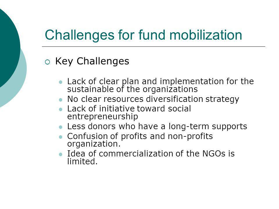 Challenges for fund mobilization  Key Challenges Lack of clear plan and implementation for the sustainable of the organizations No clear resources di