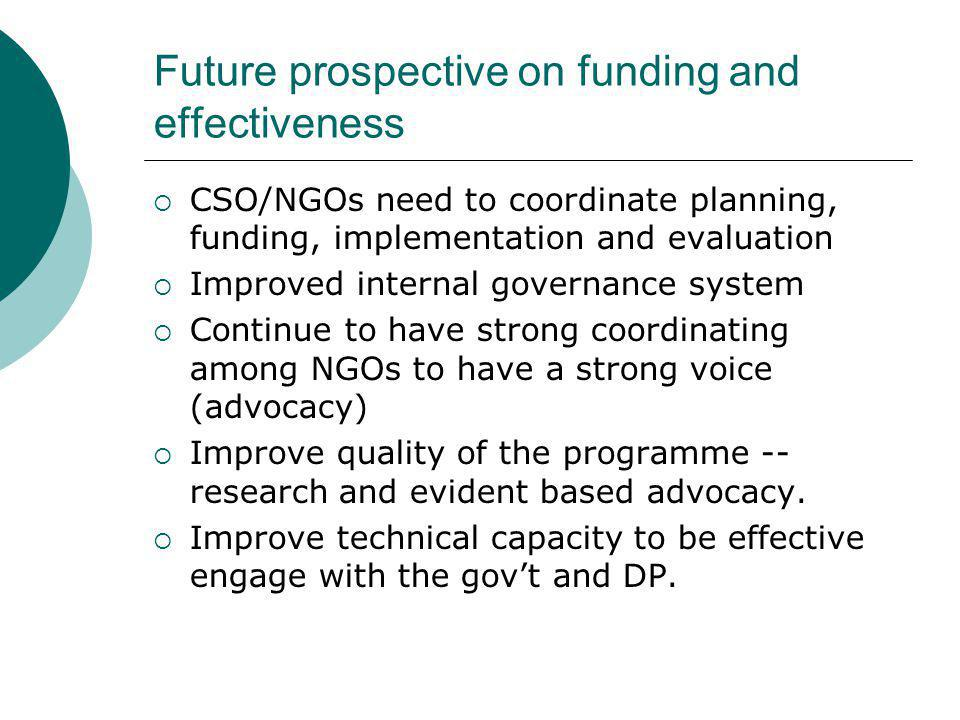 Future prospective on funding and effectiveness  CSO/NGOs need to coordinate planning, funding, implementation and evaluation  Improved internal gov