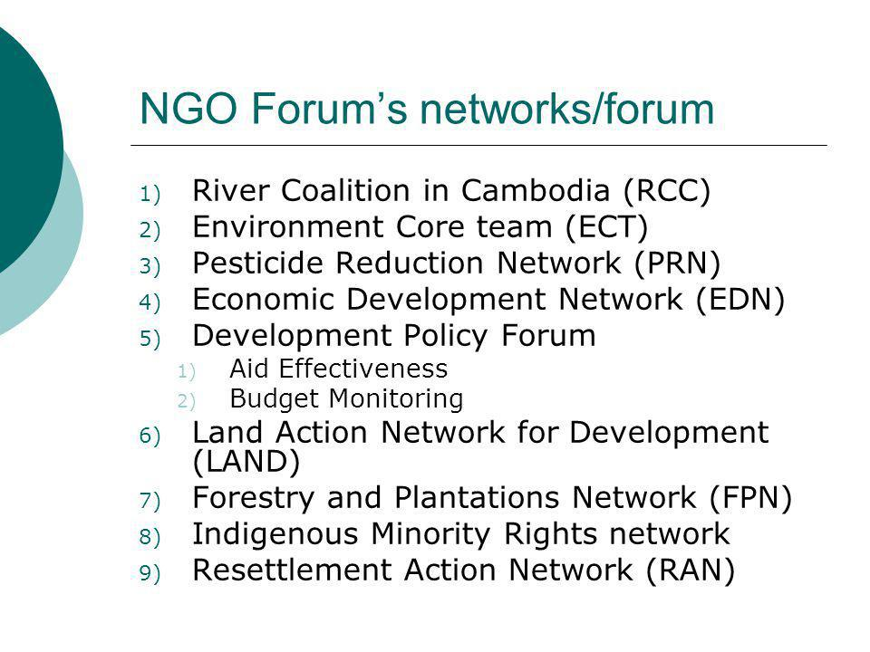 NGO Forum's networks/forum 1) River Coalition in Cambodia (RCC) 2) Environment Core team (ECT) 3) Pesticide Reduction Network (PRN) 4) Economic Develo